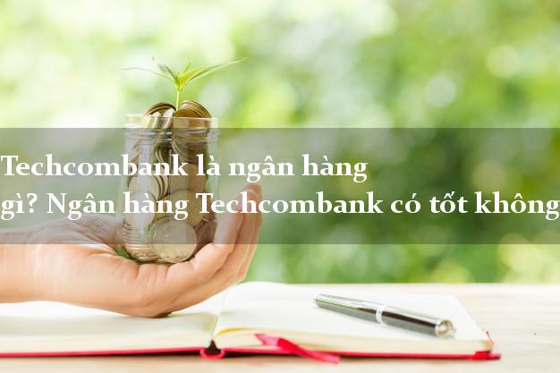 Techcombank là ngân hàng gì? Ngân hàng Techcombank có tốt không?