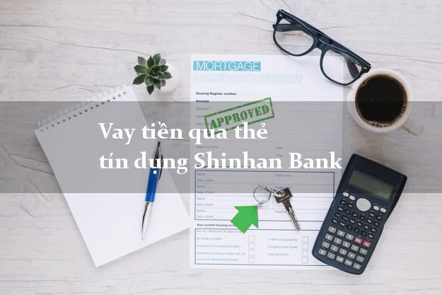 Vay tiền qua thẻ tín dụng Shinhan Bank mới nhất