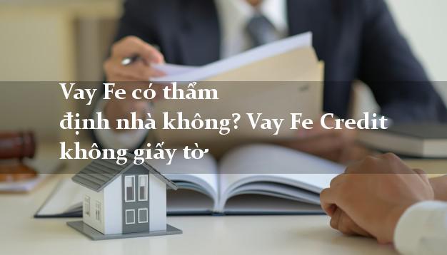 Vay Fe có thẩm định nhà không? Vay Fe Credit không giấy tờ