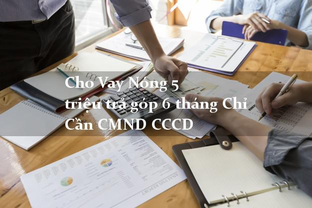 Cho Vay Nóng 5 triệu trả góp 6 tháng Chỉ Cần CMND CCCD