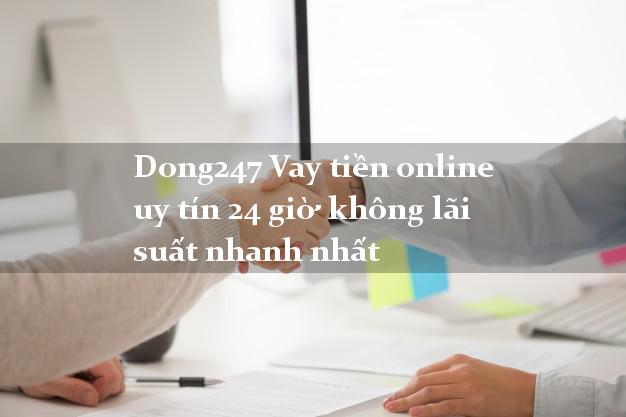 Dong247 Vay tiền online uy tín 24 giờ không lãi suất nhanh nhất