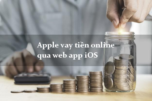 Apple vay tiền online qua web app iOS không gặp mặt