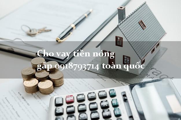 Cho vay tiền nóng gấp 0918793714 toàn quốc uy tín đơn giản nhất