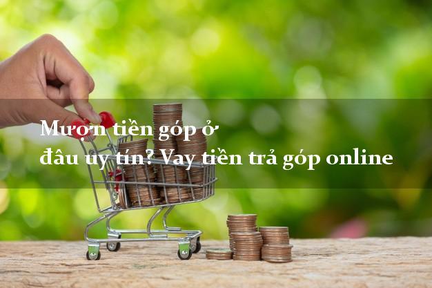 Mượn tiền góp ở đâu uy tín? Vay tiền trả góp online siêu nhanh