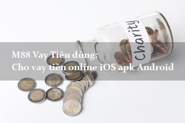 M88 Vay Tiêu dùng: Cho vay tiền online iOS apk Android qua mạng