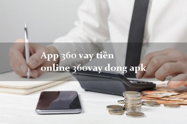 App 360 vay tiền online 360vay dong apk hỗ trợ nợ xấu