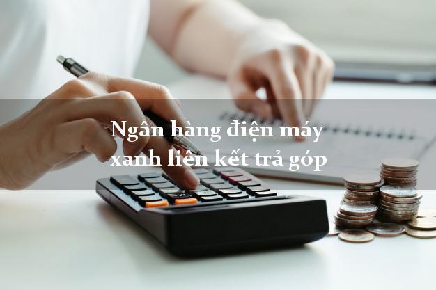 Ngân hàng điện máy xanh liên kết trả góp có tiền ngay trong ngày