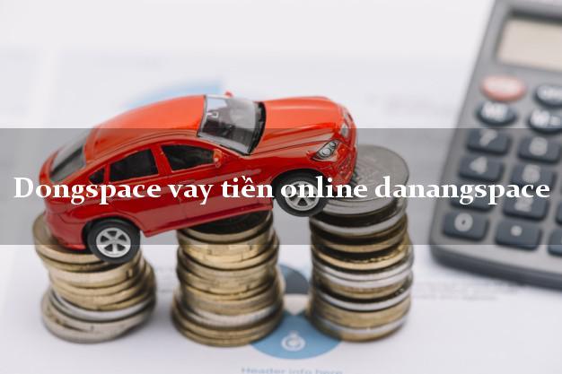 Dongspace vay tiền online danangspace không thế chấp