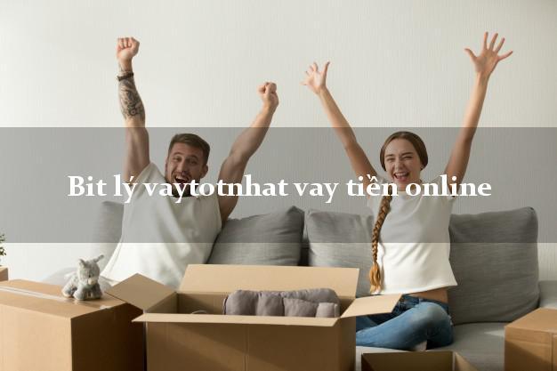 Bit lý vaytotnhat vay tiền online tốt nhất app apk