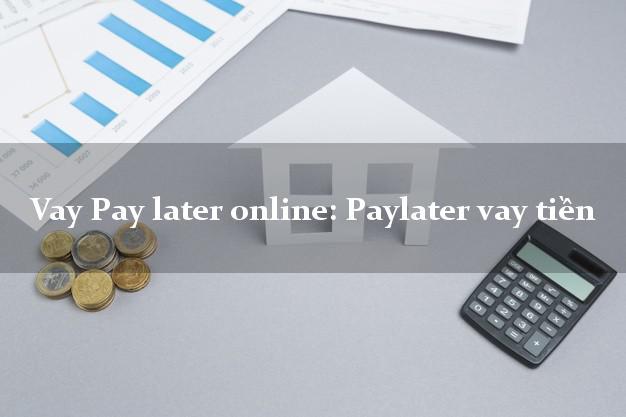 Vay Pay later online: Paylater vay tiền siêu tốc 24/7