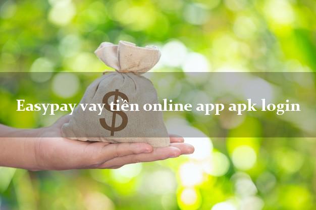 Easypay vay tiền online app apk login không cần hộ khẩu gốc